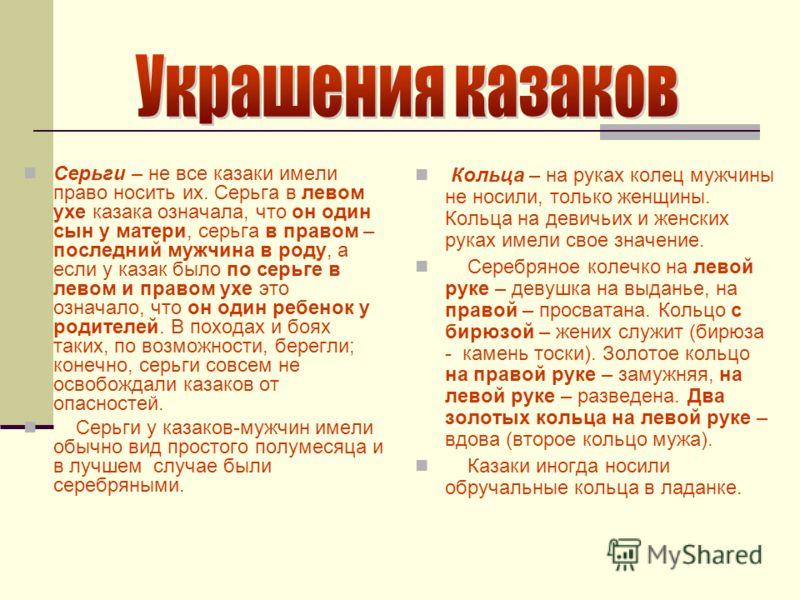 Серьги – не все казаки имели право носить их. Серьга в левом ухе казака означала, что он один сын у матери, серьга в правом – последний мужчина в роду, а если у казак было по серьге в левом и правом ухе это означало, что он один ребенок у родителей.