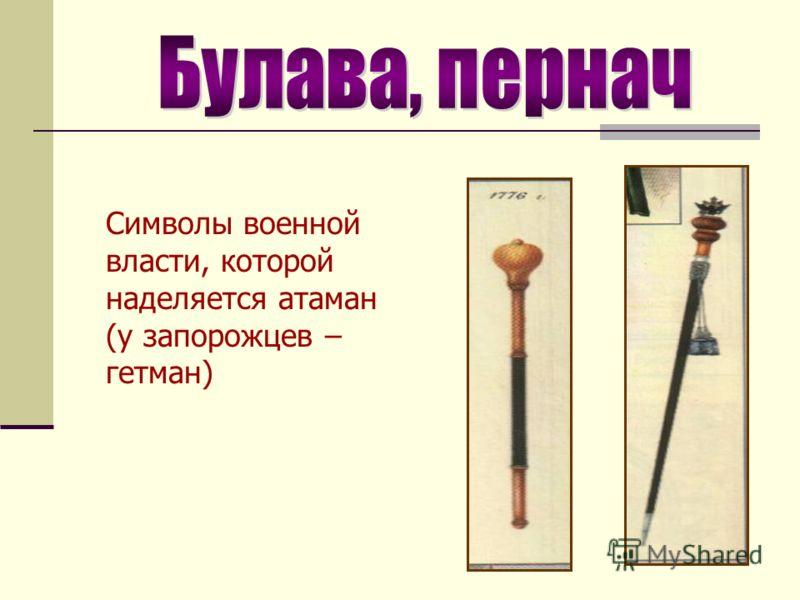 Символы военной власти, которой наделяется атаман (у запорожцев – гетман)
