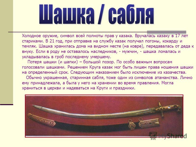 Холодное оружие, символ всей полноты прав у казака. Вручалась казаку в 17 лет стариками. В 21 год, при отправке на службу казак получал погоны, кокарду и темляк. Шашка хранилась дома на видном месте (на ковре), передавалась от деда к внуку. Если в ро