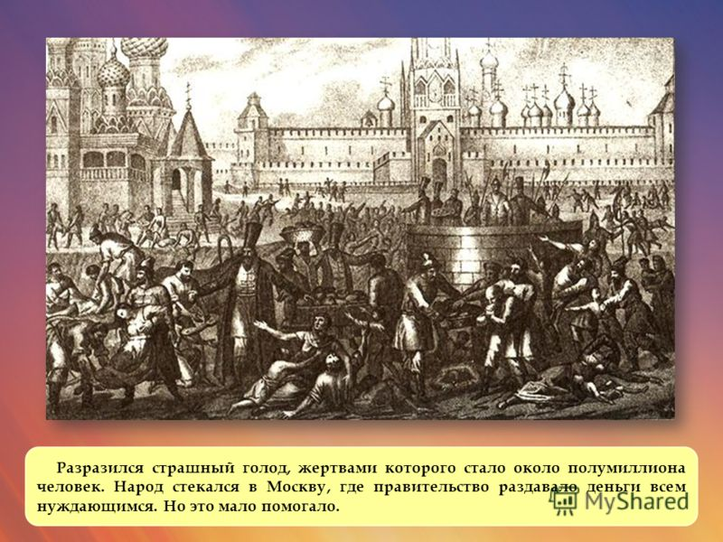 Разразился страшный голод, жертвами которого стало около полумиллиона человек. Народ стекался в Москву, где правительство раздавало деньги всем нуждающимся. Но это мало помогало.