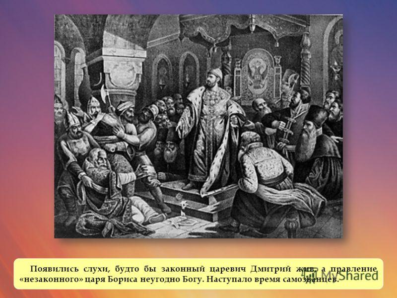 Появились слухи, будто бы законный царевич Дмитрий жив, а правление «незаконного» царя Бориса неугодно Богу. Наступало время самозванцев.