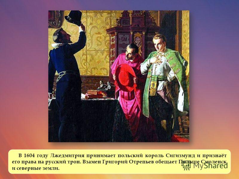 В 1604 году Лжедмитрия принимает польский король Сигизмунд и признаёт его права на русский трон. Взамен Григорий Отрепьев обещает Польше Смоленск и северные земли.