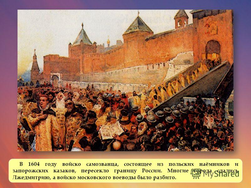 В 1604 году войско самозванца, состоящее из польских наёмников и запорожских казаков, пересекло границу России. Многие города сдались Лжедмитрию, а войско московского воеводы было разбито.