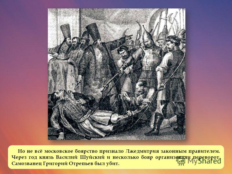 Но не всё московское боярство признало Лжедмитрия законным правителем. Через год князь Василий Шуйский и несколько бояр организовали переворот. Самозванец Григорий Отрепьев был убит.