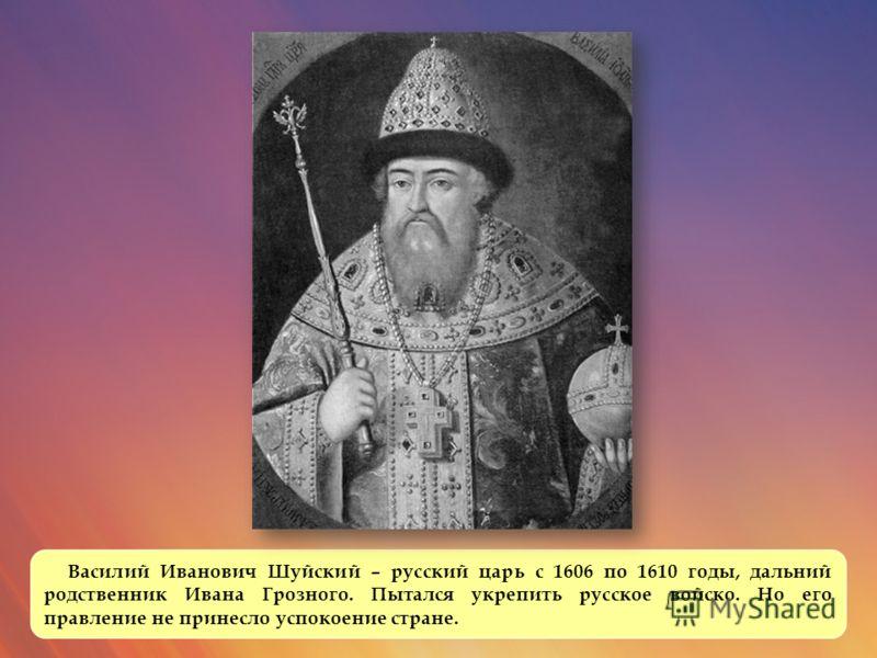 Василий Иванович Шуйский – русский царь с 1606 по 1610 годы, дальний родственник Ивана Грозного. Пытался укрепить русское войско. Но его правление не принесло успокоение стране.