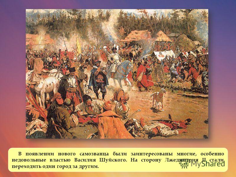 В появлении нового самозванца были заинтересованы многие, особенно недовольные властью Василия Шуйского. На сторону Лжедмитрия II стали переходить один город за другим.