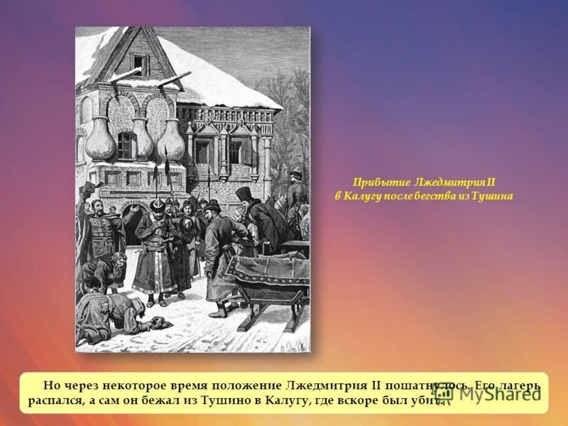 Но через некоторое время положение Лжедмитрия II пошатнулось. Его лагерь распался, а сам он бежал из Тушино в Калугу, где вскоре был убит. Прибытие Лжедмитрия II в Калугу после бегства из Тушина