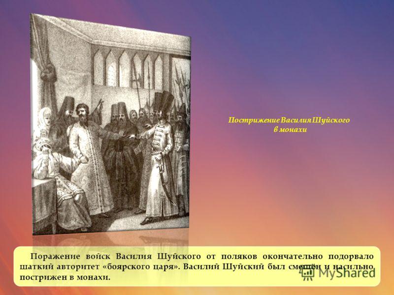 Поражение войск Василия Шуйского от поляков окончательно подорвало шаткий авторитет «боярского царя». Василий Шуйский был смещён и насильно пострижен в монахи. Пострижение Василия Шуйского в монахи