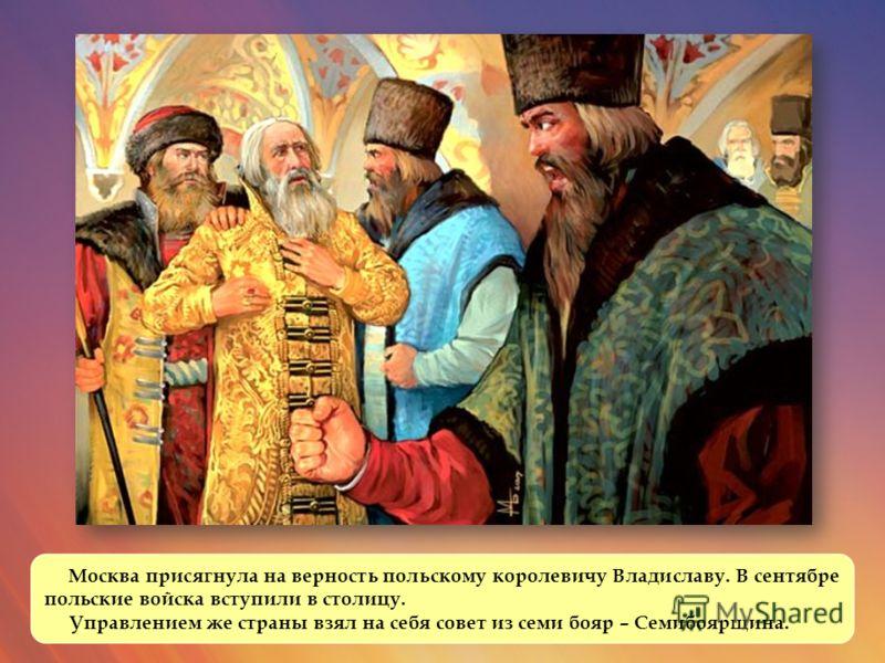 Москва присягнула на верность польскому королевичу Владиславу. В сентябре польские войска вступили в столицу. Управлением же страны взял на себя совет из семи бояр – Семибоярщина.