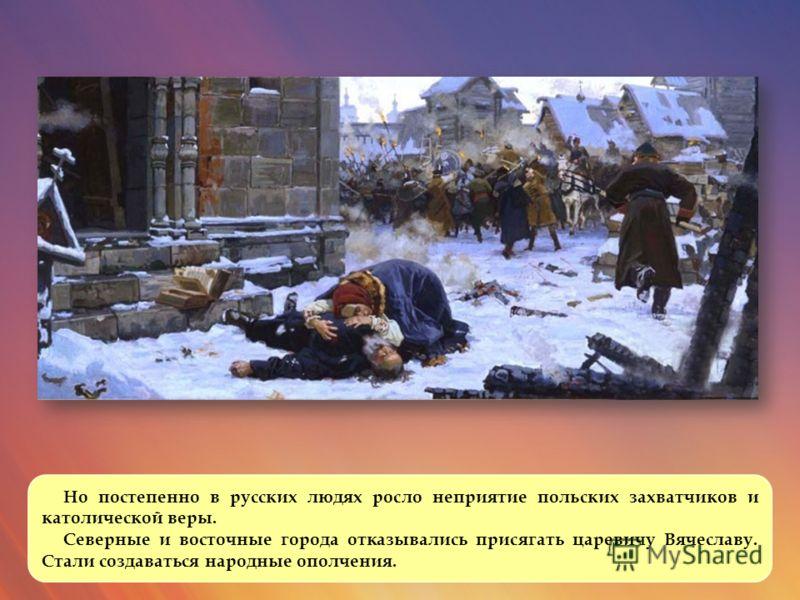 Но постепенно в русских людях росло неприятие польских захватчиков и католической веры. Северные и восточные города отказывались присягать царевичу Вячеславу. Стали создаваться народные ополчения.