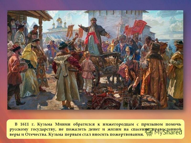 В 1611 г. Кузьма Минин обратился к нижегородцам с призывом помочь русскому государству, не пожалеть денег и жизни на спасение православной веры и Отечества. Кузьма первым стал вносить пожертвования.