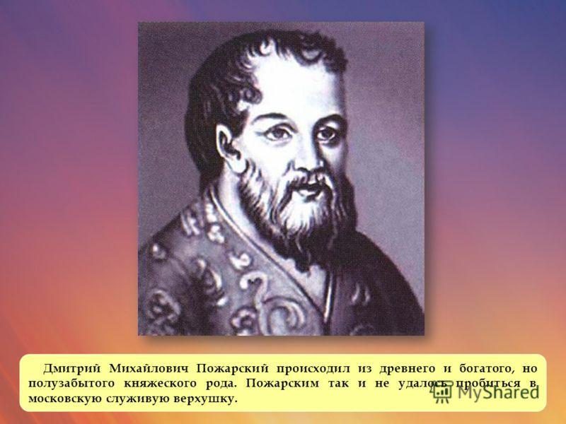 Дмитрий Михайлович Пожарский происходил из древнего и богатого, но полузабытого княжеского рода. Пожарским так и не удалось пробиться в московскую служивую верхушку.