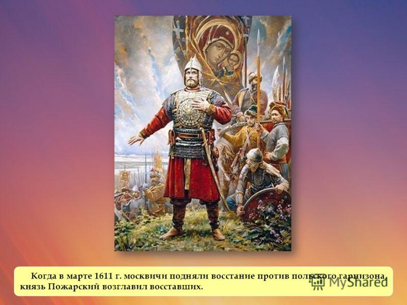 Когда в марте 1611 г. москвичи подняли восстание против польского гарнизона, князь Пожарский возглавил восставших.