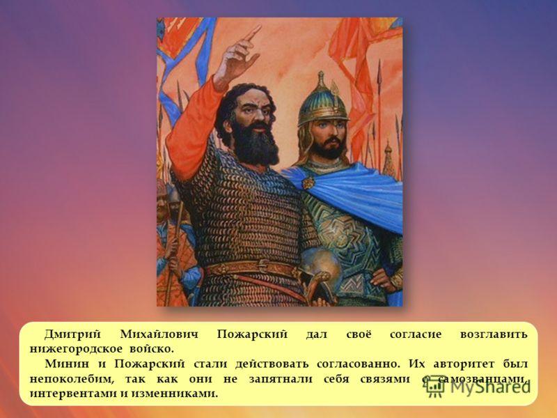 Дмитрий Михайлович Пожарский дал своё согласие возглавить нижегородское войско. Минин и Пожарский стали действовать согласованно. Их авторитет был непоколебим, так как они не запятнали себя связями с самозванцами, интервентами и изменниками.