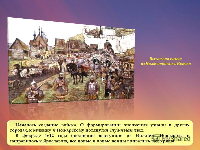 Началось создание войска. О формировании ополчения узнали в других городах, к Минину и Пожарскому потянулся служивый люд. В феврале 1612 года ополчение выступило из Нижнего Новгорода и направилось к Ярославлю, всё новые и новые воины вливались в его