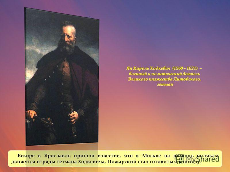 Вскоре в Ярославль пришло известие, что к Москве на помощь полякам движутся отряды гетмана Ходкевича. Пожарский стал готовиться к походу. Ян Кароль Ходкевич (1560 – 1621) – военный и политический деятель Великого княжества Литовского, гетман