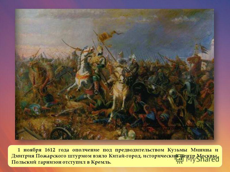 1 ноября 1612 года ополчение под предводительством Кузьмы Минина и Дмитрия Пожарского штурмом взяло Китай-город, исторический центр Москвы. Польский гарнизон отступил в Кремль.