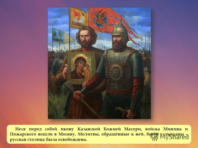 Неся перед собой икону Казанской Божией Матери, войска Минина и Пожарского вошли в Москву. Молитвы, обращённые к ней, были услышаны – русская столица была освобождена.