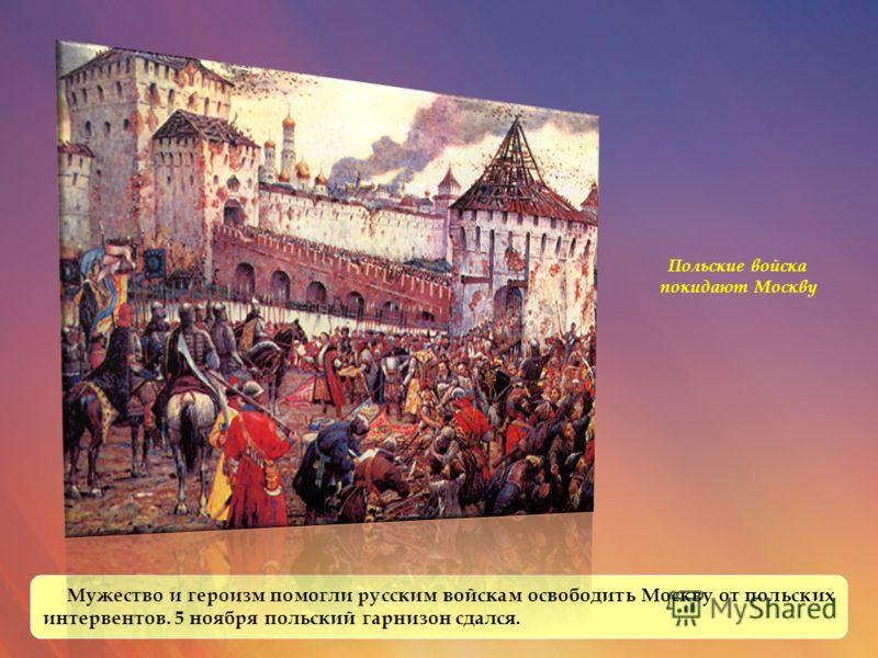 Мужество и героизм помогли русским войскам освободить Москву от польских интервентов. 5 ноября польский гарнизон сдался. Польские войска покидают Москву