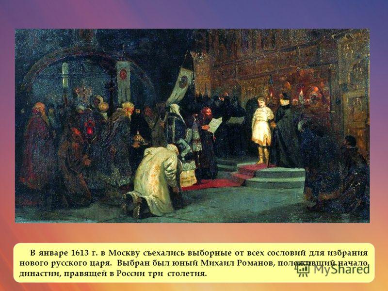 В январе 1613 г. в Москву съехались выборные от всех сословий для избрания нового русского царя. Выбран был юный Михаил Романов, положивший начало династии, правящей в России три столетия.