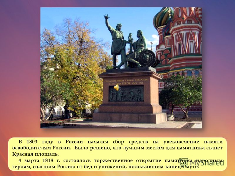 В 1803 году в России начался сбор средств на увековечение памяти освободителям России. Было решено, что лучшим местом для памятника станет Красная площадь. 4 марта 1818 г. состоялось торжественное открытие памятника народным героям, спасшим Россию от