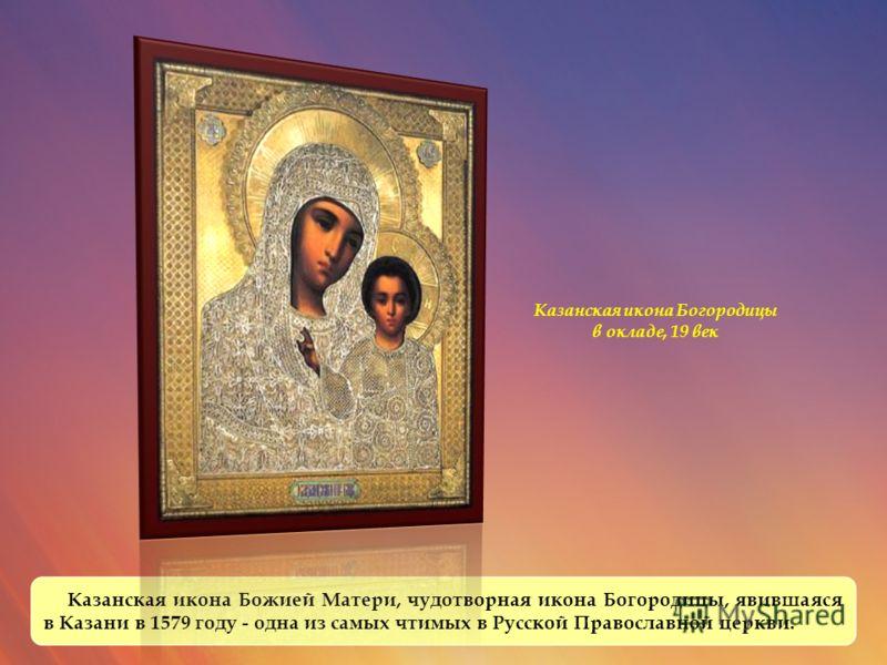 Казанская икона Божией Матери, чудотворная икона Богородицы, явившаяся в Казани в 1579 году - одна из самых чтимых в Русской Православной церкви. Казанская икона Богородицы в окладе, 19 век