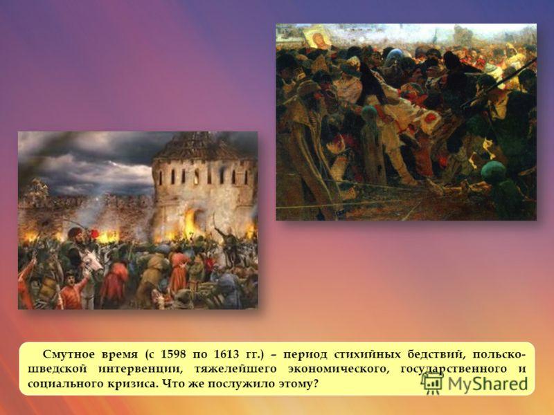 Смутное время (с 1598 по 1613 гг.) – период стихийных бедствий, польско- шведской интервенции, тяжелейшего экономического, государственного и социального кризиса. Что же послужило этому?