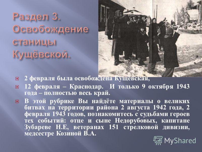 2 февраля была освобождена Кущёвская, 12 февраля – Краснодар. И только 9 октября 1943 года – полностью весь край. В этой рубрике Вы найдёте материалы о великих битвах на территории района 2 августа 1942 года, 2 февраля 1943 годов, познакомитесь с суд