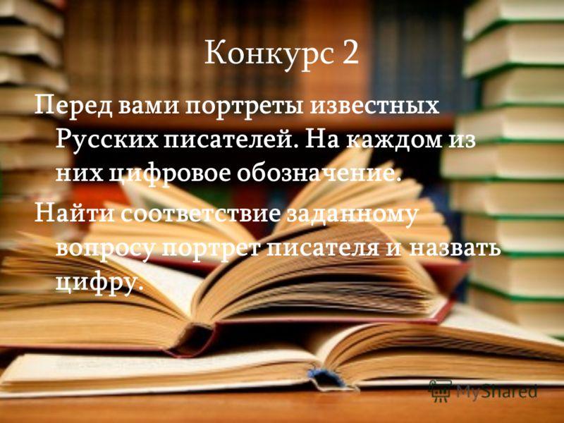 Конкурс 2 Перед вами портреты известных Русских писателей. На каждом из них цифровое обозначение. Найти соответствие заданному вопросу портрет писателя и назвать цифру.