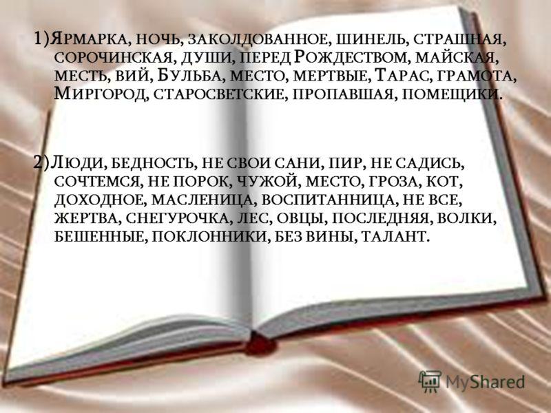 1)Я РМАРКА, НОЧЬ, ЗАКОЛДОВАННОЕ, ШИНЕЛЬ, СТРАШНАЯ, СОРОЧИНСКАЯ, ДУШИ, ПЕРЕД Р ОЖДЕСТВОМ, МАЙСКАЯ, МЕСТЬ, ВИЙ, Б УЛЬБА, МЕСТО, МЕРТВЫЕ, Т АРАС, ГРАМОТА, М ИРГОРОД, СТАРОСВЕТСКИЕ, ПРОПАВШАЯ, ПОМЕЩИКИ. 2)Л ЮДИ, БЕДНОСТЬ, НЕ СВОИ САНИ, ПИР, НЕ САДИСЬ, СО