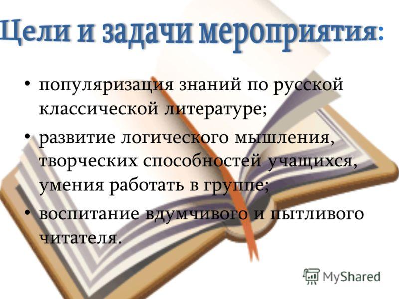 популяризация знаний по русской классической литературе; развитие логического мышления, творческих способностей учащихся, умения работать в группе; воспитание вдумчивого и пытливого читателя.