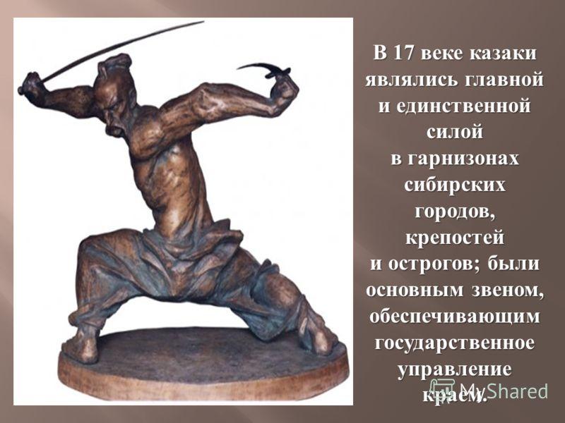 В 17 веке казаки являлись главной и единственной силой в гарнизонах сибирских городов, крепостей и острогов ; были основным звеном, обеспечивающим государственное управление краем.