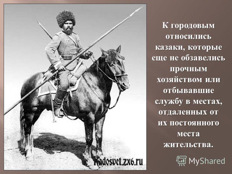 К городовым относились казаки, которые еще не обзавелись прочным хозяйством или отбывавшие службу в местах, отдаленных от их постоянного места жительства.