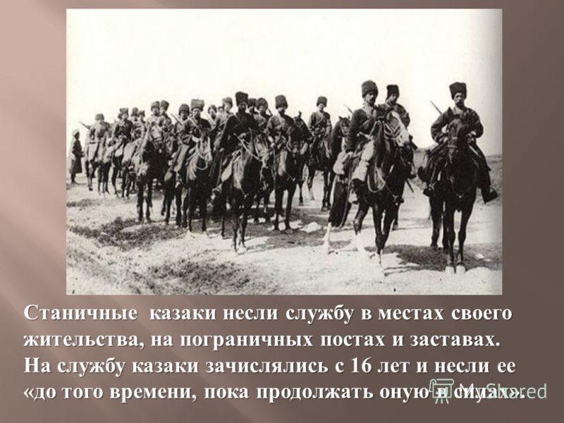 Станичные казаки несли службу в местах своего жительства, на пограничных постах и заставах. На службу казаки зачислялись с 16 лет и несли ее « до того времени, пока продолжать оную в силах ».