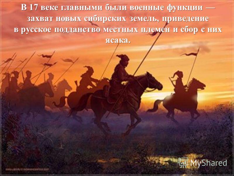 В 17 веке главными были военные функции захват новых сибирских земель, приведение в русское подданство местных племен и сбор с них ясака.