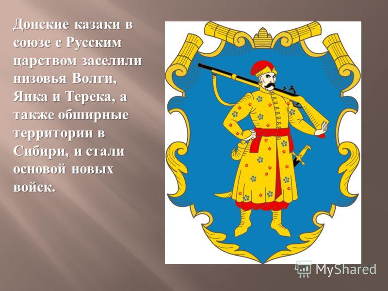 Донские казаки в союзе с Русским царством заселили низовья Волги, Яика и Терека, а также обширные территории в Сибири, и стали основой новых войск.
