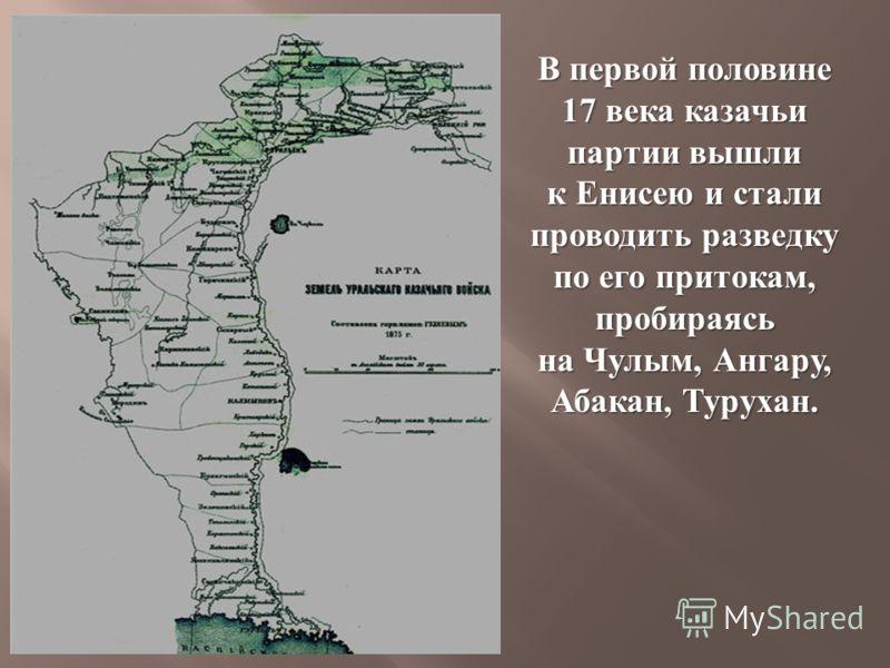 В первой половине 17 века казачьи партии вышли к Енисею и стали проводить разведку по его притокам, пробираясь на Чулым, Ангару, Абакан, Турухан.