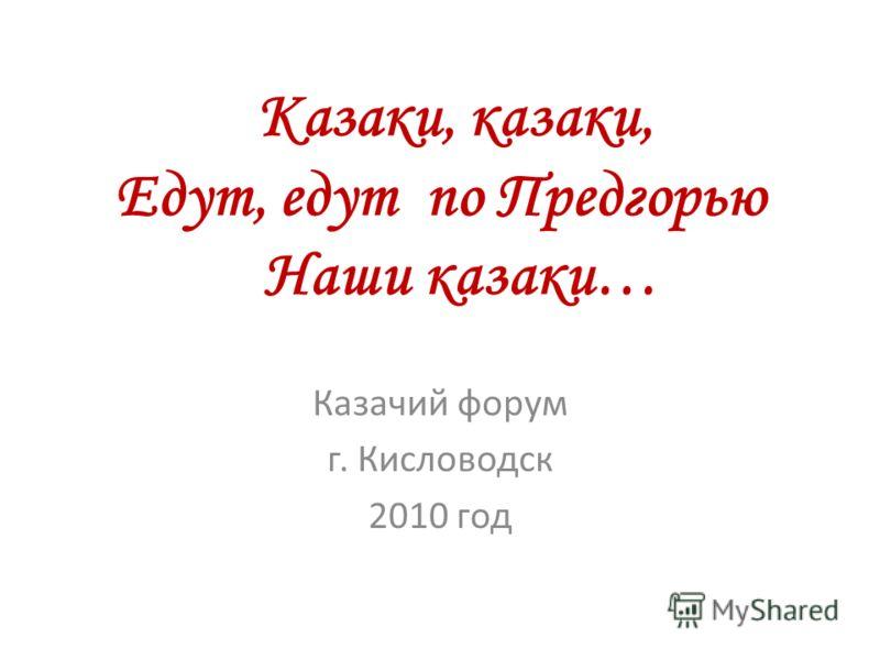 Казаки, казаки, Едут, едут по Предгорью Наши казаки… Казачий форум г. Кисловодск 2010 год