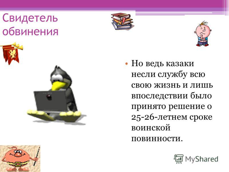 Свидетель обвинения Но ведь казаки несли службу всю свою жизнь и лишь впоследствии было принято решение о 25-26-летнем сроке воинской повинности.