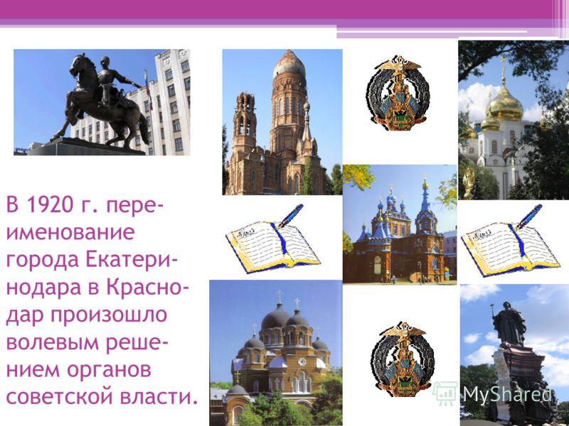 В 1920 г. пере- именование города Екатери- нодара в Красно- дар произошло волевым реше- нием органов советской власти.