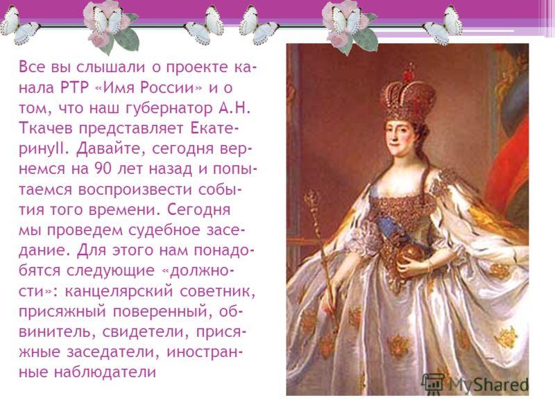 Все вы слышали о проекте ка- нала РТР «Имя России» и о том, что наш губернатор А.Н. Ткачев представляет Екате- ринуII. Давайте, сегодня вер- немся на 90 лет назад и попы- таемся воспроизвести собы- тия того времени. Сегодня мы проведем судебное засе-