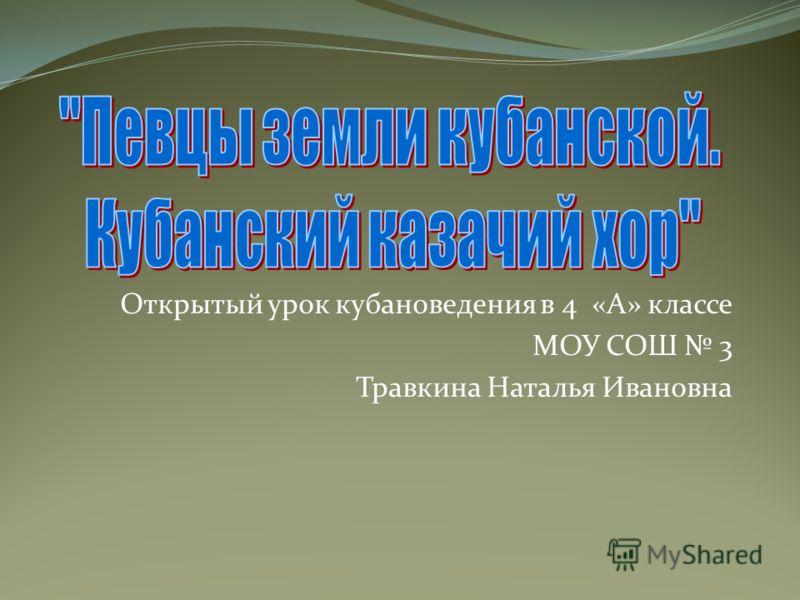 Открытый урок кубановедения в 4 «А» классе МОУ СОШ 3 Травкина Наталья Ивановна
