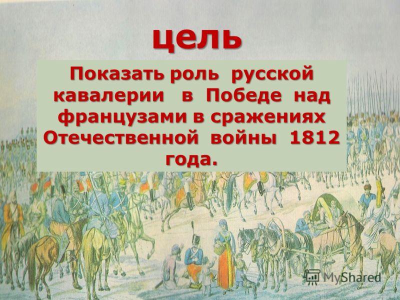 цель Показать роль русской кавалерии в Победе над французами в сражениях Отечественной войны 1812 года.