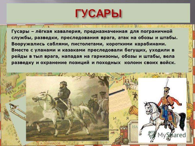 Гусары – лёгкая кавалерия, предназначенная для пограничной службы, разведки, преследования врага, атак на обозы и штабы. Вооружались саблями, пистолетами, короткими карабинами. Вместе с уланами и казаками преследовали бегущих, уходили в рейды в тыл в