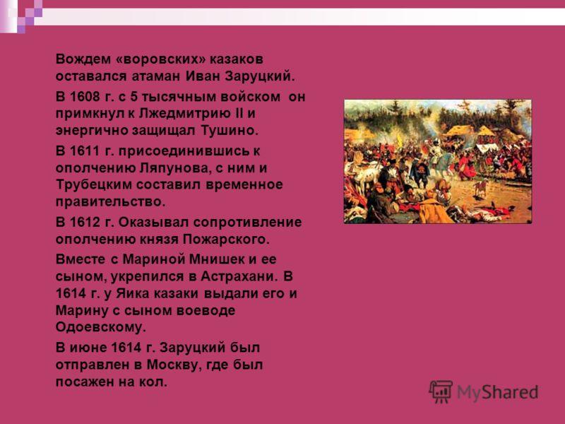 Вождем «воровских» казаков оставался атаман Иван Заруцкий. В 1608 г. с 5 тысячным войском он примкнул к Лжедмитрию II и энергично защищал Тушино. В 1611 г. присоединившись к ополчению Ляпунова, с ним и Трубецким составил временное правительство. В 16