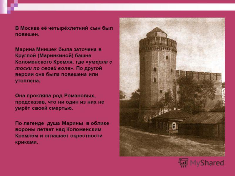 В Москве её четырёхлетний сын был повешен. Марина Мнишек была заточена в Круглой (Маринкиной) башне Коломенского Кремля, где «умерла с тоски по своей воле». По другой версии она была повешена или утоплена. Она прокляла род Романовых, предсказав, что