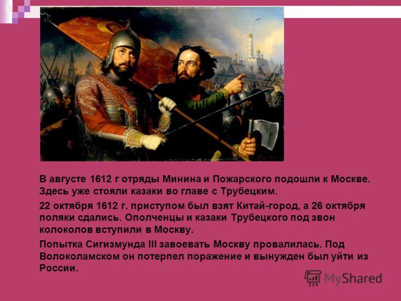 В августе 1612 г отряды Минина и Пожарского подошли к Москве. Здесь уже стояли казаки во главе с Трубецким. 22 октября 1612 г. приступом был взят Китай-город, а 26 октября поляки сдались. Ополченцы и казаки Трубецкого под звон колоколов вступили в Мо