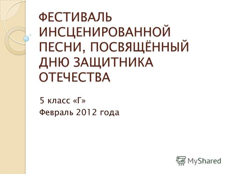 ФЕСТИВАЛЬ ИНСЦЕНИРОВАННОЙ ПЕСНИ, ПОСВЯЩЁННЫЙ ДНЮ ЗАЩИТНИКА ОТЕЧЕСТВА 5 класс «Г» Февраль 2012 года