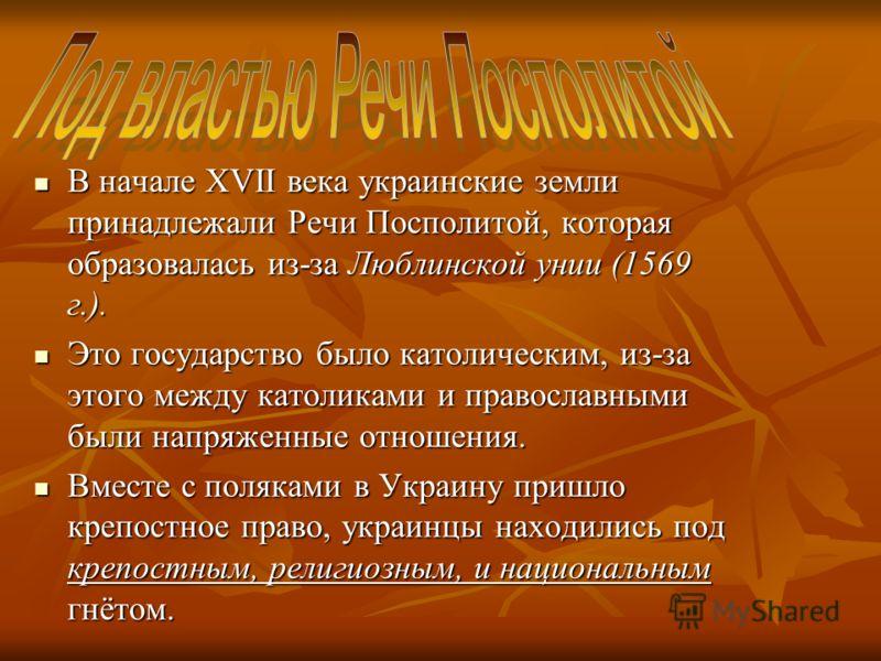 В начале XVII века украинские земли принадлежали Речи Посполитой, которая образовалась из-за Люблинской унии (1569 г.). В начале XVII века украинские земли принадлежали Речи Посполитой, которая образовалась из-за Люблинской унии (1569 г.). Это госуда