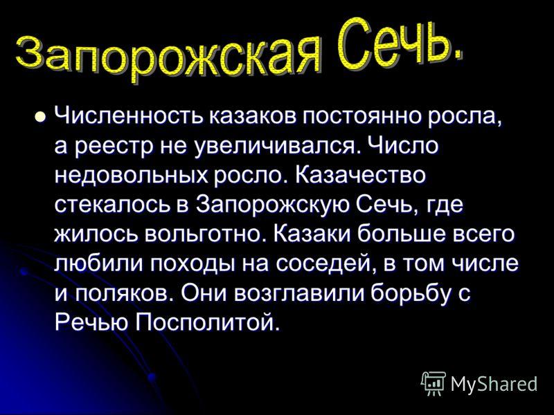 Численность казаков постоянно росла, а реестр не увеличивался. Число недовольных росло. Казачество стекалось в Запорожскую Сечь, где жилось вольготно. Казаки больше всего любили походы на соседей, в том числе и поляков. Они возглавили борьбу с Речью